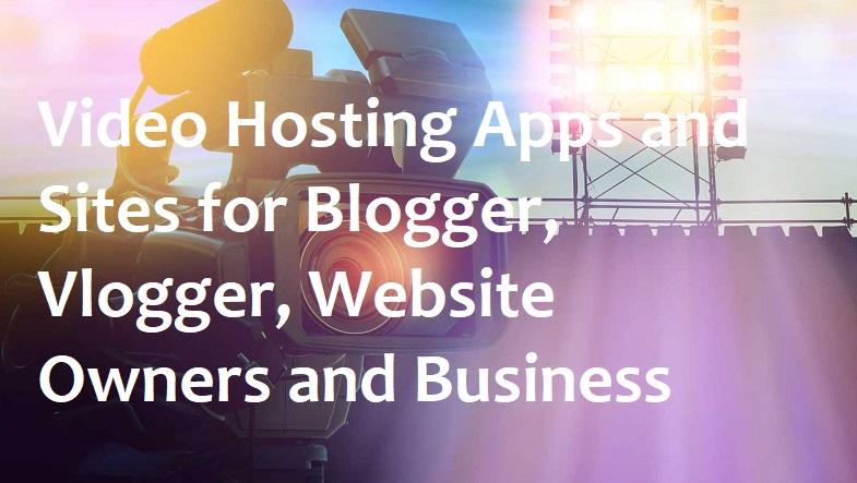 Video Hosting Apps and Sites for Blogger, Vlogger, Website Owners and Business